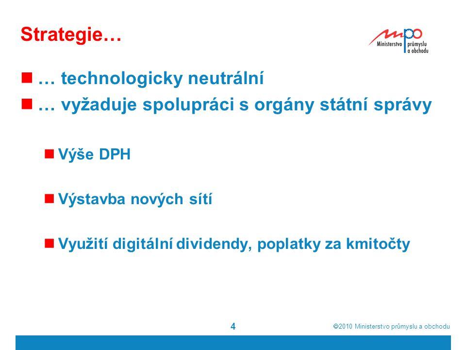  2010  Ministerstvo průmyslu a obchodu 4 Strategie… … technologicky neutrální … vyžaduje spolupráci s orgány státní správy Výše DPH Výstavba nových sítí Využití digitální dividendy, poplatky za kmitočty