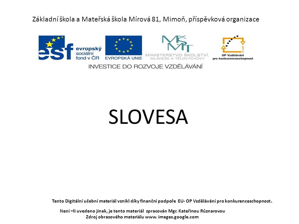 Základní škola a Mateřská škola Mírová 81, Mimoň, příspěvková organizace SLOVESA Tento Digitální učební materiál vznikl díky finanční podpoře EU- OP Vzdělávání pro konkurenceschopnost.