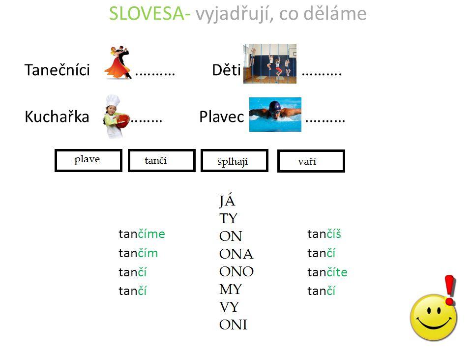 SLOVESA- vyjadřují, co děláme Tanečníci ………… Děti ………. Kuchařka ……… Plavec.……… tančímetančíš tančímtančí tančítančíte tančítančí