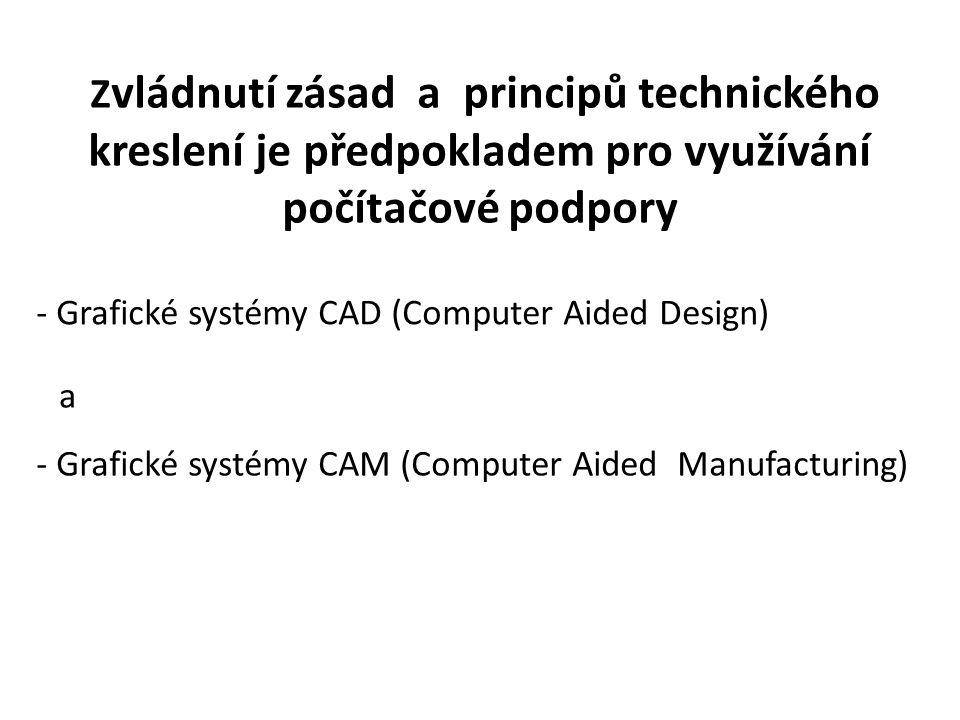 Z vládnutí zásad a principů technického kreslení je předpokladem pro využívání počítačové podpory - Grafické systémy CAD (Computer Aided Design) a - G