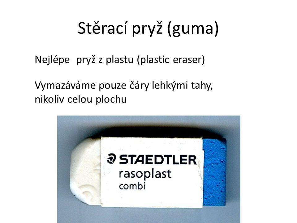 Stěrací pryž (guma) Nejlépe pryž z plastu (plastic eraser) Vymazáváme pouze čáry lehkými tahy, nikoliv celou plochu
