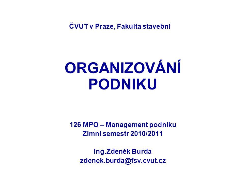 ČVUT v Praze, Fakulta stavební ORGANIZOVÁNÍ PODNIKU 126 MPO – Management podniku Zimní semestr 2010/2011 Ing.Zdeněk Burda zdenek.burda@fsv.cvut.cz