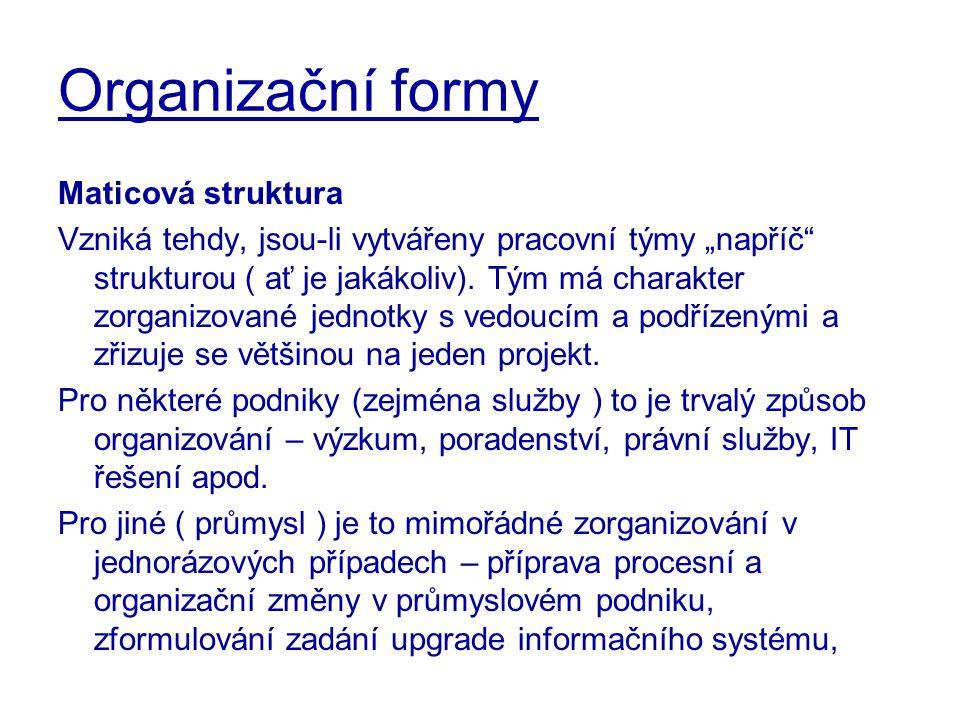 """Organizační formy Maticová struktura Vzniká tehdy, jsou-li vytvářeny pracovní týmy """"napříč"""" strukturou ( ať je jakákoliv). Tým má charakter zorganizov"""