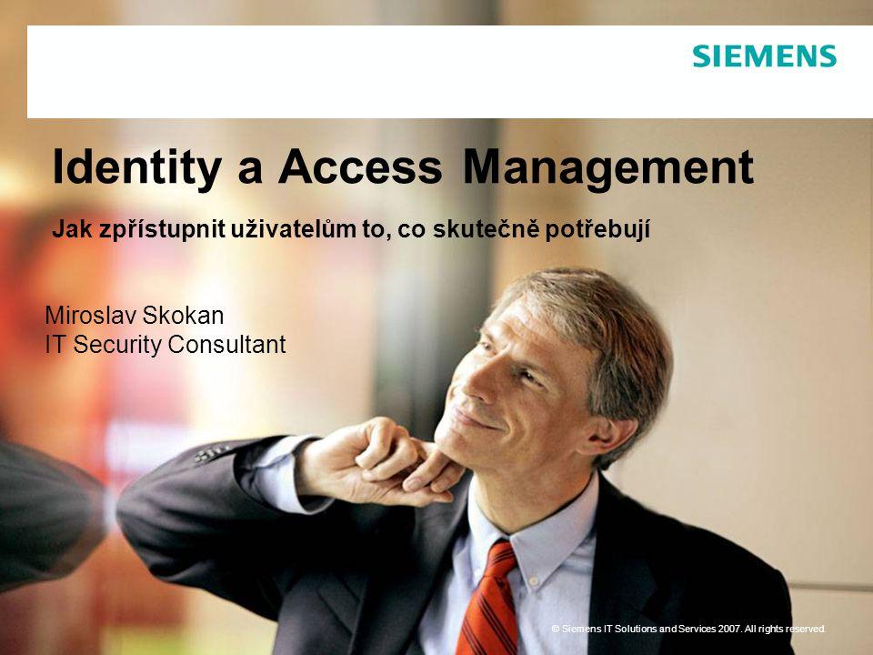 Identity a Access Management Jak zpřístupnit uživatelům to, co skutečně potřebují Miroslav Skokan IT Security Consultant © Siemens IT Solutions and Se