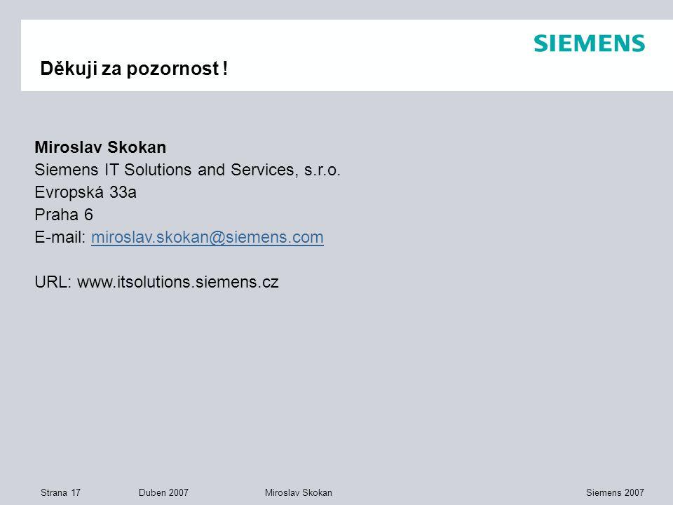 Strana 17 Duben 2007 Siemens 2007Miroslav Skokan Děkuji za pozornost ! Miroslav Skokan Siemens IT Solutions and Services, s.r.o. Evropská 33a Praha 6