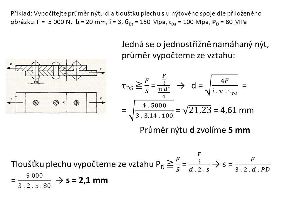 Příklad: Vypočítejte průměr nýtu d a tloušťku plechu s u nýtového spoje dle přiloženého obrázku. F = 5 000 N, b = 20 mm, i = 3, ϭ Dt = 150 Mpa, τ Ds =