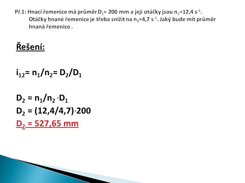 Řešení: i 12 = n 1 /n 2 = D 2 /D 1 D 2 = n 1 /n 2 ∙D 1 D 2 = (12,4/4,7)∙200 D 2 = 527,65 mm