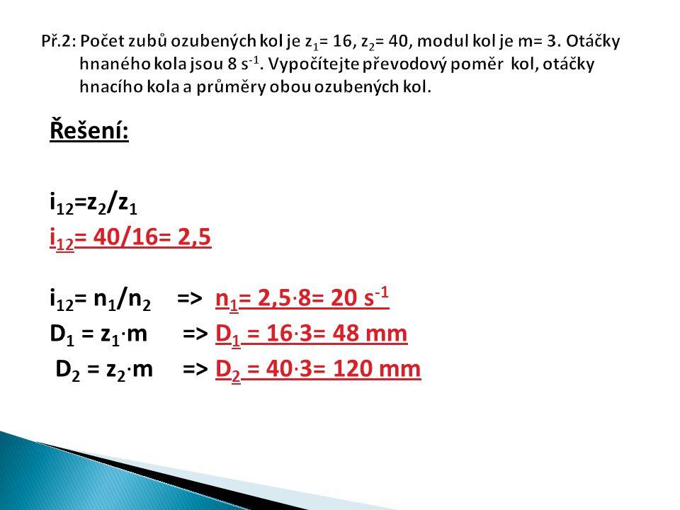 Řešení: i 12 =z 2 /z 1 i 12 = 40/16= 2,5 i 12 = n 1 /n 2 => n 1 = 2,5∙8= 20 s -1 D 1 = z 1 ∙m => D 1 = 16∙3= 48 mm D 2 = z 2 ∙m => D 2 = 40∙3= 120 mm