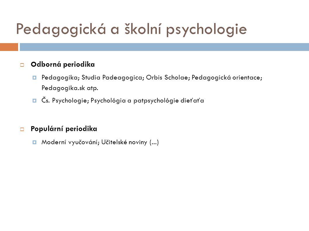 Pedagogická a školní psychologie  Odborná periodika  Pedagogika; Studia Padeagogica; Orbis Scholae; Pedagogická orientace; Pedagogika.sk atp.