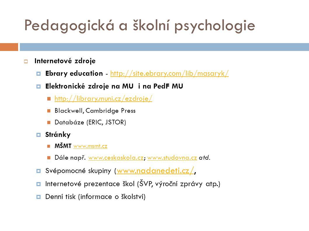 Pedagogická a školní psychologie  Internetové zdroje  Ebrary education - http://site.ebrary.com/lib/masaryk/http://site.ebrary.com/lib/masaryk/  Elektronické zdroje na MU i na PedF MU http://library.muni.cz/ezdroje/ Blackwell, Cambridge Press Databáze (ERIC, JSTOR)  Stránky MŠMT www.msmt.czwww.msmt.cz Dále např.