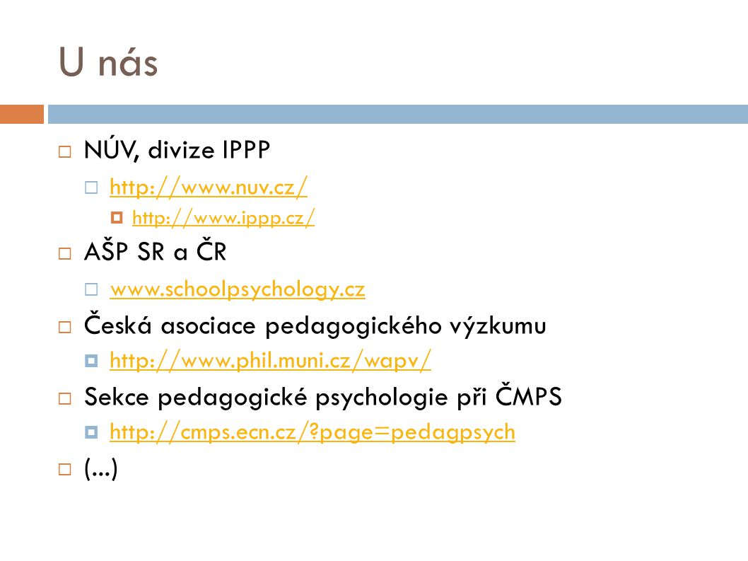 U nás  NÚV, divize IPPP  http://www.nuv.cz/ http://www.nuv.cz/  http://www.ippp.cz/ http://www.ippp.cz/  AŠP SR a ČR  www.schoolpsychology.cz www.schoolpsychology.cz  Česká asociace pedagogického výzkumu  http://www.phil.muni.cz/wapv/ http://www.phil.muni.cz/wapv/  Sekce pedagogické psychologie při ČMPS  http://cmps.ecn.cz/?page=pedagpsych http://cmps.ecn.cz/?page=pedagpsych  (...)