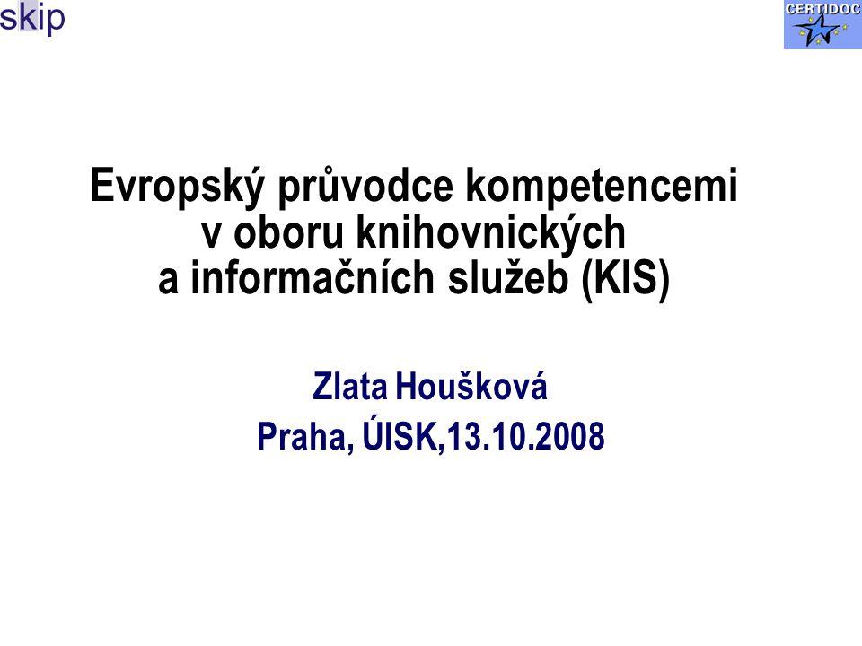 Evropský průvodce kompetencemi v oboru knihovnických a informačních služeb (KIS) Zlata Houšková Praha, ÚISK,13.10.2008