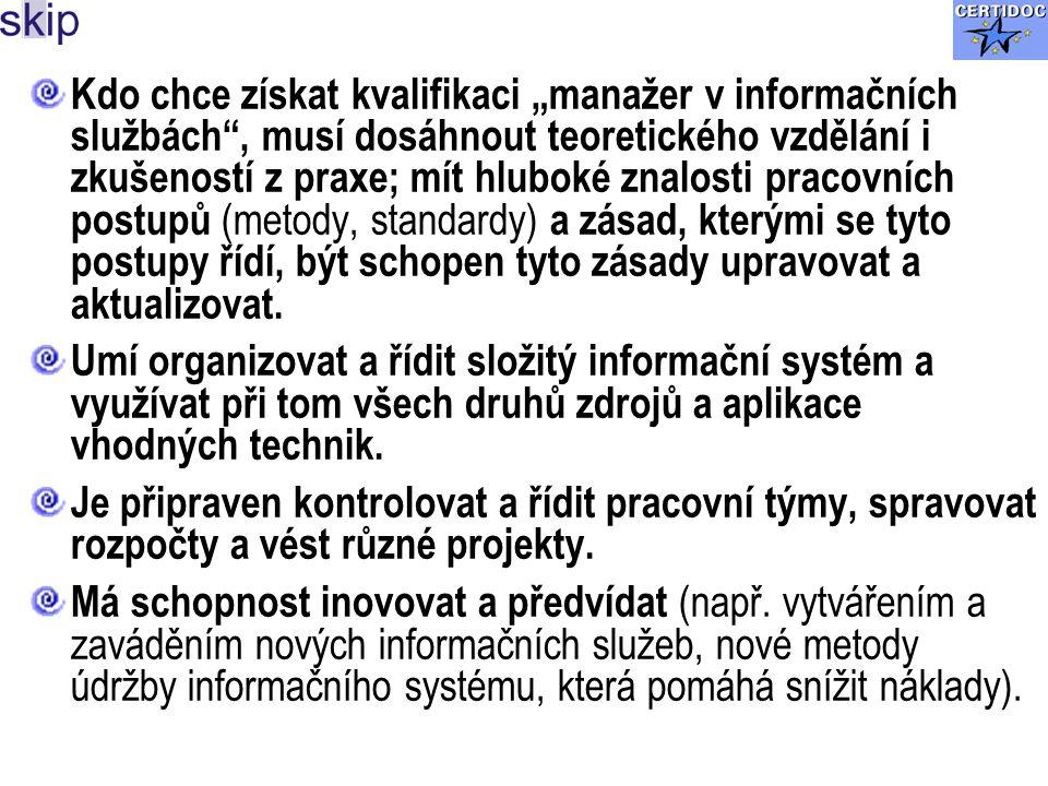 """Kdo chce získat kvalifikaci """"manažer v informačních službách , musí dosáhnout teoretického vzdělání i zkušeností z praxe; mít hluboké znalosti pracovních postupů (metody, standardy) a zásad, kterými se tyto postupy řídí, být schopen tyto zásady upravovat a aktualizovat."""