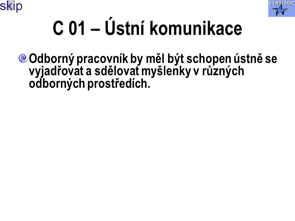 C 01 – Ústní komunikace Odborný pracovník by měl být schopen ústně se vyjadřovat a sdělovat myšlenky v různých odborných prostředích.