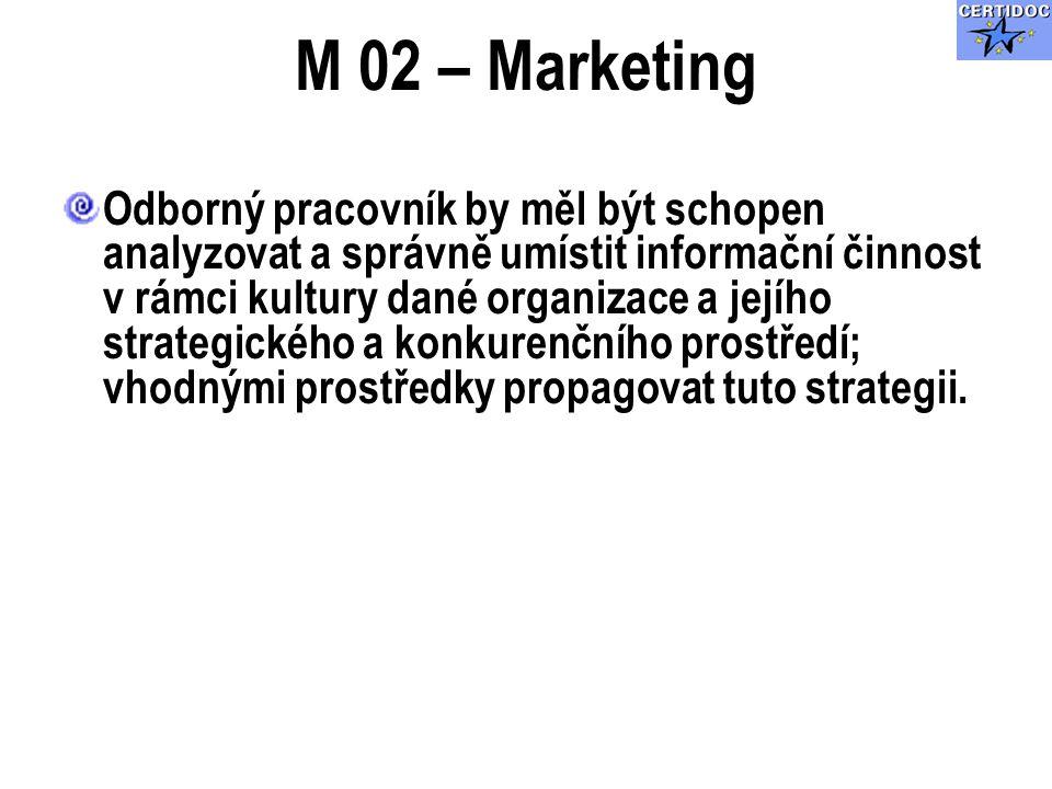 M 02 – Marketing Odborný pracovník by měl být schopen analyzovat a správně umístit informační činnost v rámci kultury dané organizace a jejího strategického a konkurenčního prostředí; vhodnými prostředky propagovat tuto strategii.