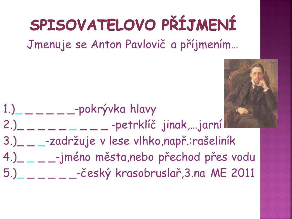 Jmenuje se Anton Pavlovič a příjmením… ČECHOV 1.)ČEPICE-pokrývka hlavy 2.)PRVOSENKA-petrklíč jinak,…jarní 3.)MECH-zadržuje v lese vlhko,např.:rašeliník 4.)MOST-jméno města,nebo přechod přes vodu 5.)VERNER-český krasobruslař,3.na ME 2011