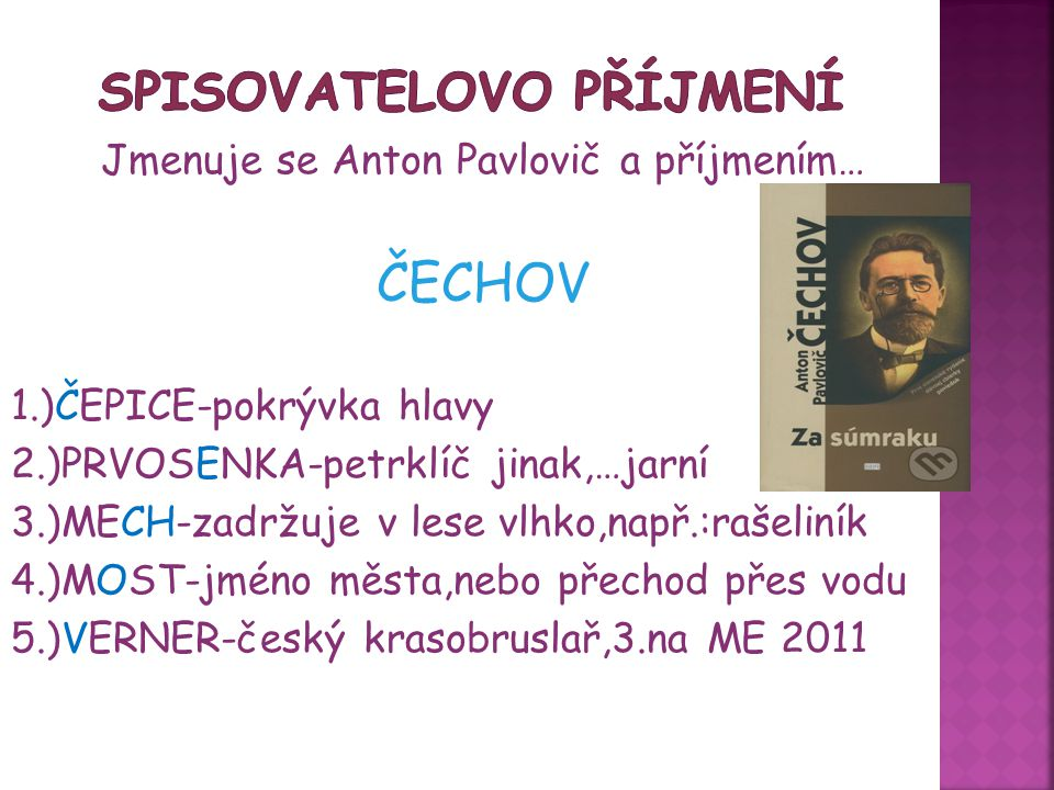 Jmenuje se Anton Pavlovič a příjmením… ČECHOV 1.)ČEPICE-pokrývka hlavy 2.)PRVOSENKA-petrklíč jinak,…jarní 3.)MECH-zadržuje v lese vlhko,např.:rašeliní