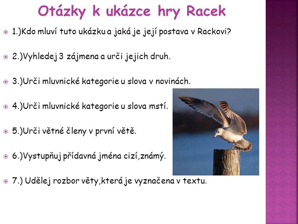 1.)Kdo mluví tuto ukázku a jaká je její postava v Rackovi?  2.)Vyhledej 3 zájmena a urči jejich druh.  3.)Urči mluvnické kategorie u slova v novin