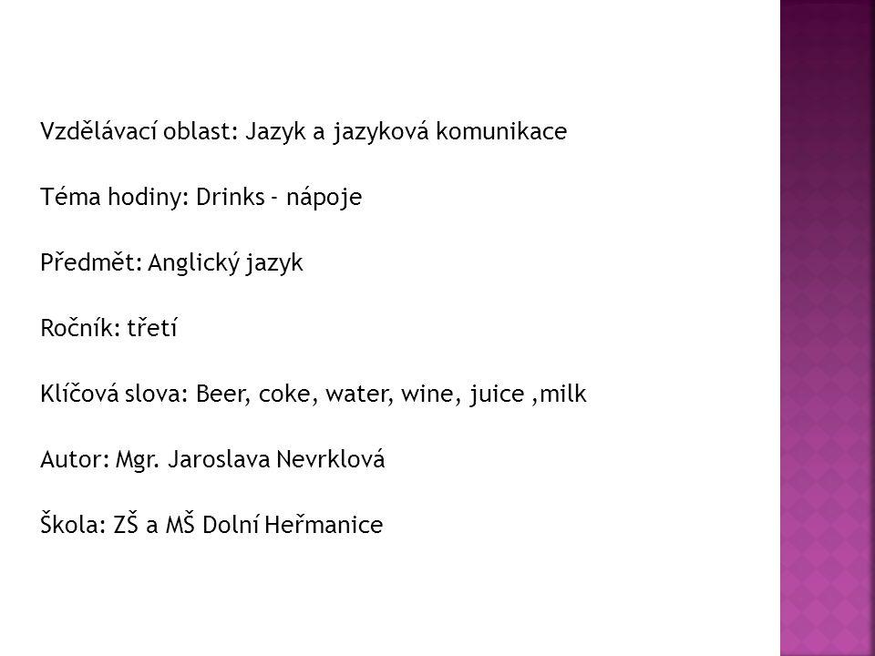 Vzdělávací oblast: Jazyk a jazyková komunikace Téma hodiny: Drinks - nápoje Předmět: Anglický jazyk Ročník: třetí Klíčová slova: Beer, coke, water, wine, juice,milk Autor: Mgr.