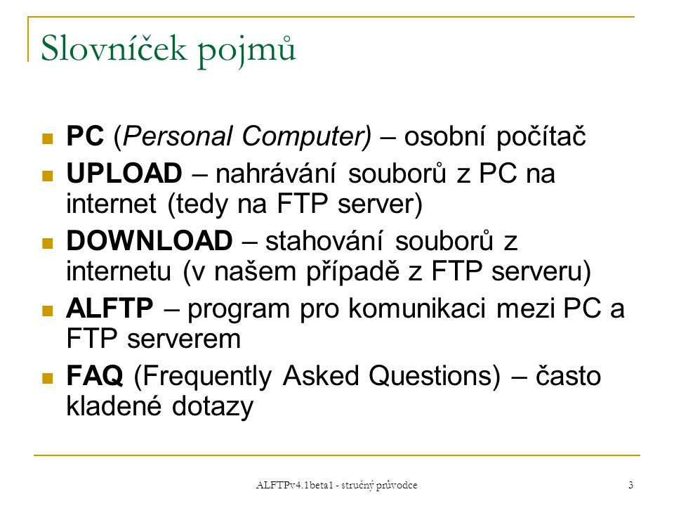 ALFTPv4.1beta1 - stručný průvodce 3 Slovníček pojmů PC (Personal Computer) – osobní počítač UPLOAD – nahrávání souborů z PC na internet (tedy na FTP server) DOWNLOAD – stahování souborů z internetu (v našem případě z FTP serveru) ALFTP – program pro komunikaci mezi PC a FTP serverem FAQ (Frequently Asked Questions) – často kladené dotazy