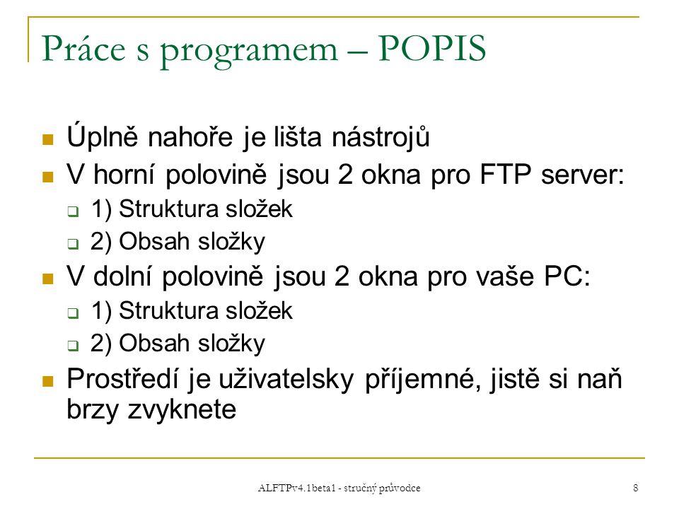 ALFTPv4.1beta1 - stručný průvodce 8 Práce s programem – POPIS Úplně nahoře je lišta nástrojů V horní polovině jsou 2 okna pro FTP server:  1) Struktura složek  2) Obsah složky V dolní polovině jsou 2 okna pro vaše PC:  1) Struktura složek  2) Obsah složky Prostředí je uživatelsky příjemné, jistě si naň brzy zvyknete