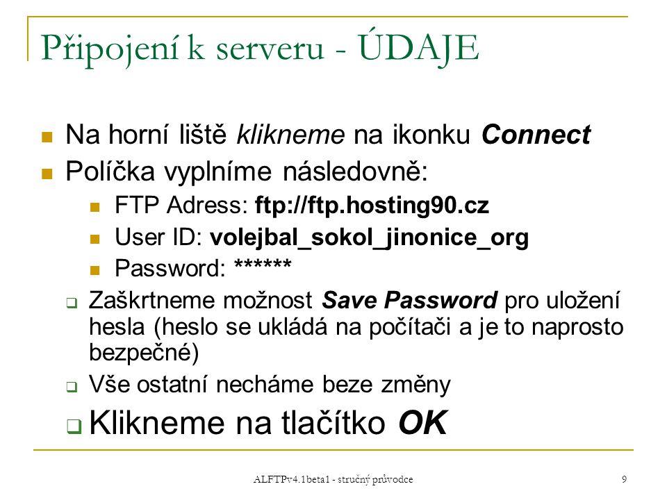 ALFTPv4.1beta1 - stručný průvodce 9 Připojení k serveru - ÚDAJE Na horní liště klikneme na ikonku Connect Políčka vyplníme následovně: FTP Adress: ftp://ftp.hosting90.cz User ID: volejbal_sokol_jinonice_org Password: ******  Zaškrtneme možnost Save Password pro uložení hesla (heslo se ukládá na počítači a je to naprosto bezpečné)  Vše ostatní necháme beze změny  Klikneme na tlačítko OK