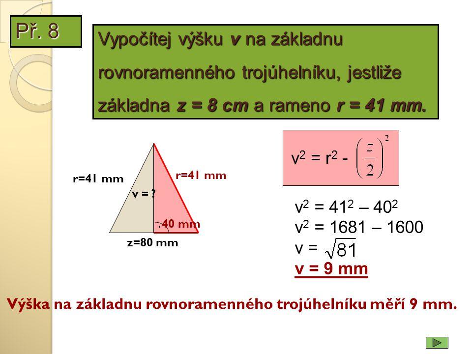 r=41 mm v 2 = 41 2 – 40 2 v 2 = 1681 – 1600 v = v = 9 mm Výška na základnu rovnoramenného trojúhelníku měří 9 mm. z=80 mm. v = ? 40 mm r=41 mm Vypočít