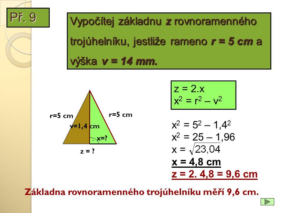 z = 2.x x 2 = r 2 – v 2 r=5 cm x 2 = 5 2 – 1,4 2 x 2 = 25 – 1,96 x = x = 4,8 cm z = 2. 4,8 = 9,6 cm Základna rovnoramenného trojúhelníku měří 9,6 cm.
