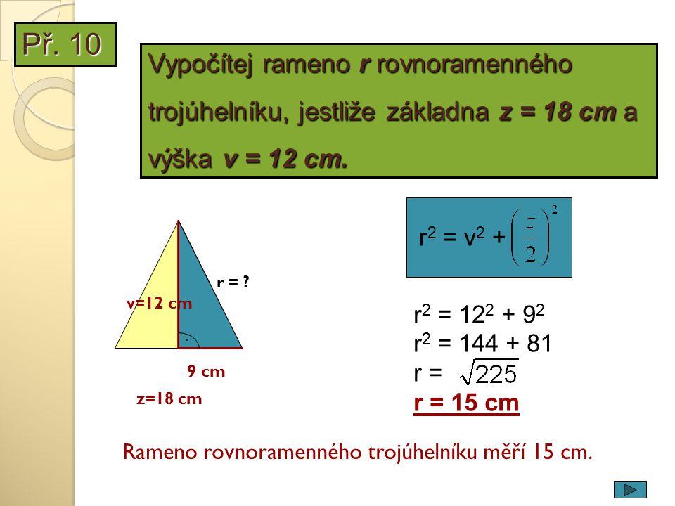 r 2 = v 2 + r 2 = 12 2 + 9 2 r 2 = 144 + 81 r = r = 15 cm 9 cm v=12 cm z=18 cm. r = ? Rameno rovnoramenného trojúhelníku měří 15 cm. Vypočítej rameno