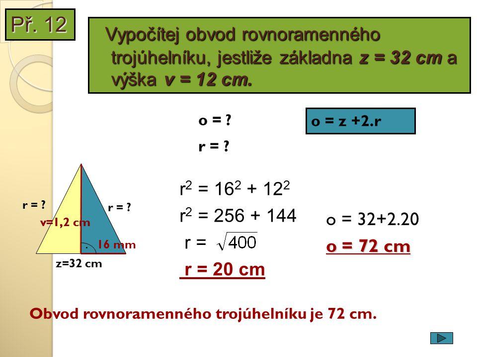 v=1,2 cm z=32 cm. r = ? r 2 = 16 2 + 12 2 r 2 = 256 + 144 r = r = 20 cm Obvod rovnoramenného trojúhelníku je 72 cm. 16 mm o = ? r = ? o = z +2.r o = 3