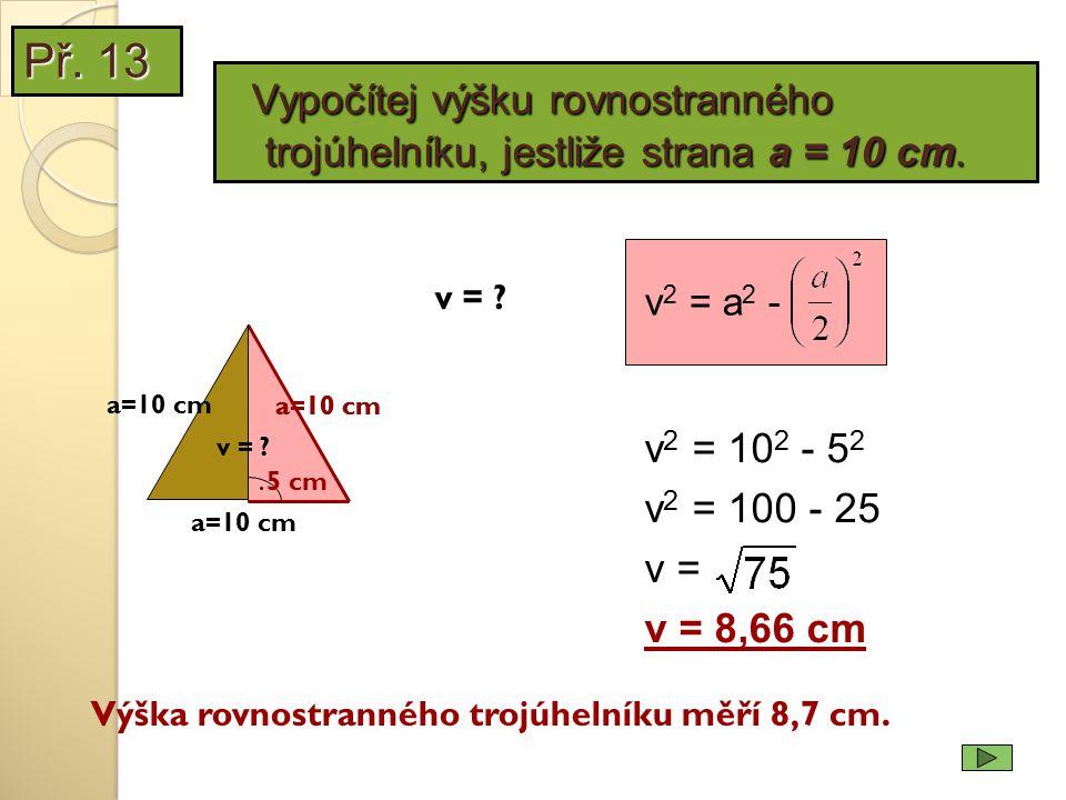 a=10 cm. v = ? v 2 = 10 2 - 5 2 v 2 = 100 - 25 v = v = 8,66 cm Výška rovnostranného trojúhelníku měří 8,7 cm. 5 cm v 2 = a 2 - a=10 cm v = ? a=10 cm P