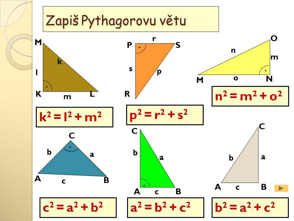 L M K O M N PS R A B C a b c k l m m n o p s r.... Zapiš Pythagorovu větu. AB C a b c AB C a b c k 2 = l 2 + m 2 p 2 = r 2 + s 2 n 2 = m 2 + o 2 c 2 =