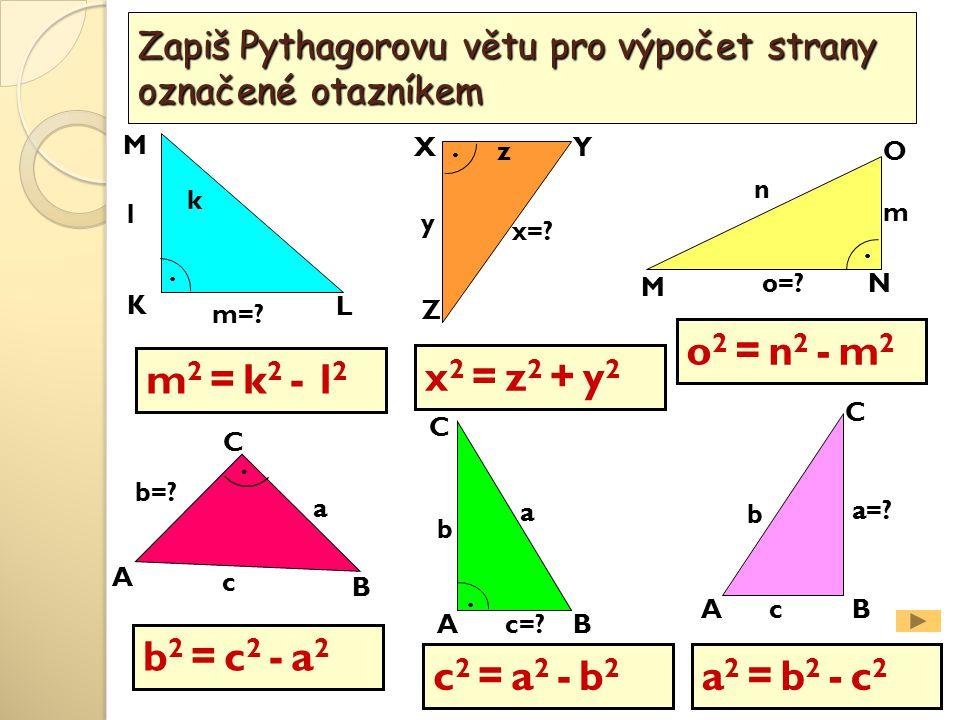 L M K O M N XY Z A B C a b=? c k l m=? m n o=? x=? y.... Zapiš Pythagorovu větu pro výpočet strany označené otazníkem. AB C a=? b c AB C a b c=? m 2 =