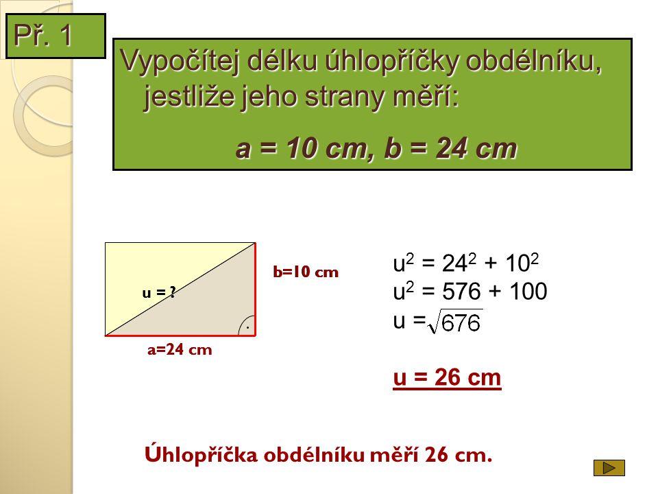 u 2 = 24 2 + 10 2 u 2 = 576 + 100 u = u = 26 cm Úhlopříčka obdélníku měří 26 cm. b=10 cm a=24 cm. u = ? a=24 cm b=10 cm Vypočítej délku úhlopříčky obd
