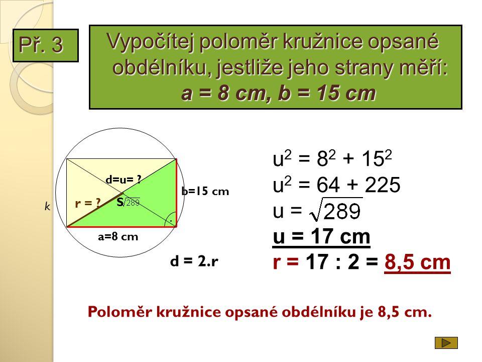 Př. 3 b=15 cm a=8 cm. d=u= ? u 2 = 8 2 + 15 2 u 2 = 64 + 225 u = u = 17 cm r = 17 : 2 = 8,5 cm Poloměr kružnice opsané obdélníku je 8,5 cm. S k r = ?