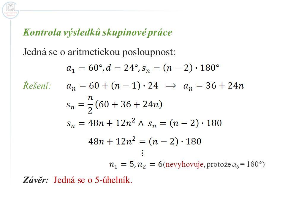 Kontrola výsledků skupinové práce Jedná se o aritmetickou posloupnost: Řešení: (nevyhovuje, protože a 6 = 180°) Závěr: Jedná se o 5-úhelník.