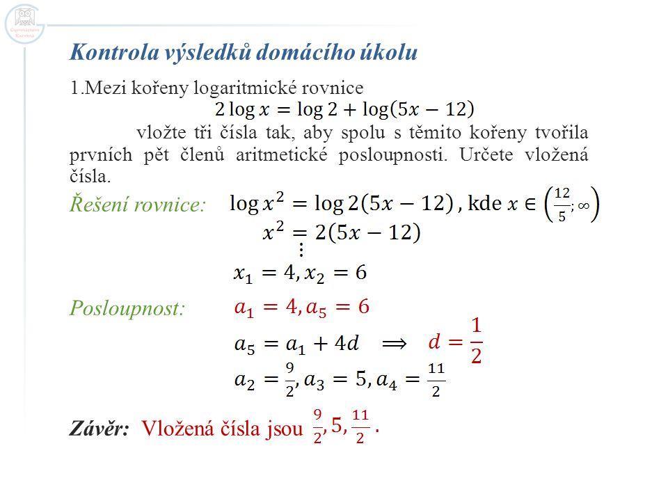 Kontrola výsledků domácího úkolu 1.Mezi kořeny logaritmické rovnice vložte tři čísla tak, aby spolu s těmito kořeny tvořila prvních pět členů aritmetické posloupnosti.