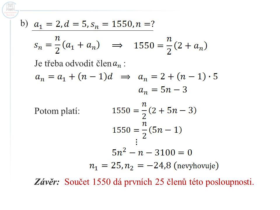 c) Po dosazení za a dostaneme: Po jednoduché úpravě řešíme soustavu nerovnic: Závěr: Součet v požadovaných mezích dá prvních 11,12,13 nebo 14 členů této posloupnosti.