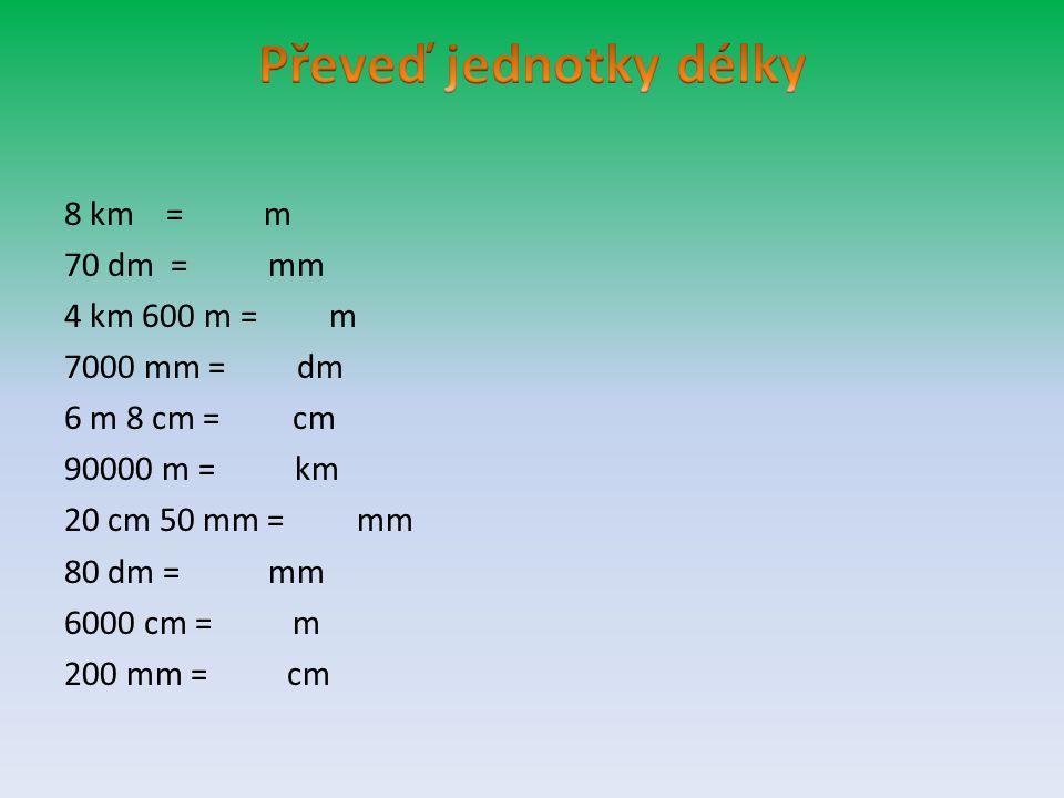 8 km = m 70 dm = mm 4 km 600 m = m 7000 mm = dm 6 m 8 cm = cm 90000 m = km 20 cm 50 mm = mm 80 dm = mm 6000 cm = m 200 mm = cm