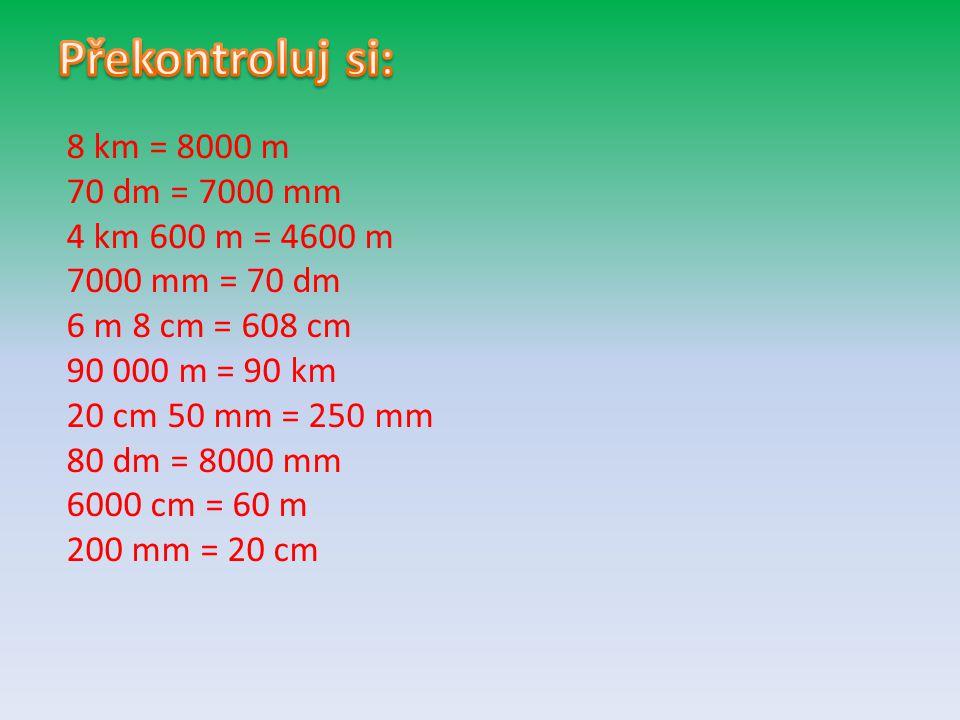 8 km = 8000 m 70 dm = 7000 mm 4 km 600 m = 4600 m 7000 mm = 70 dm 6 m 8 cm = 608 cm 90 000 m = 90 km 20 cm 50 mm = 250 mm 80 dm = 8000 mm 6000 cm = 60