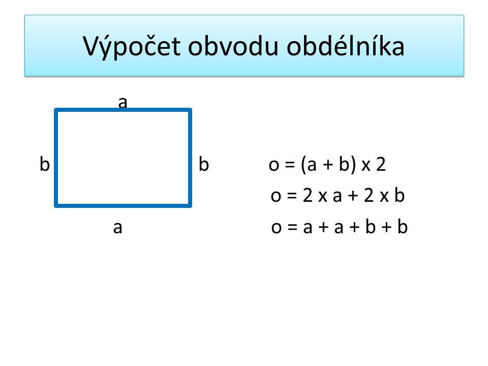 Výpočet obvodu obdélníka a b b o = (a + b) x 2 o = 2 x a + 2 x b a o = a + a + b + b
