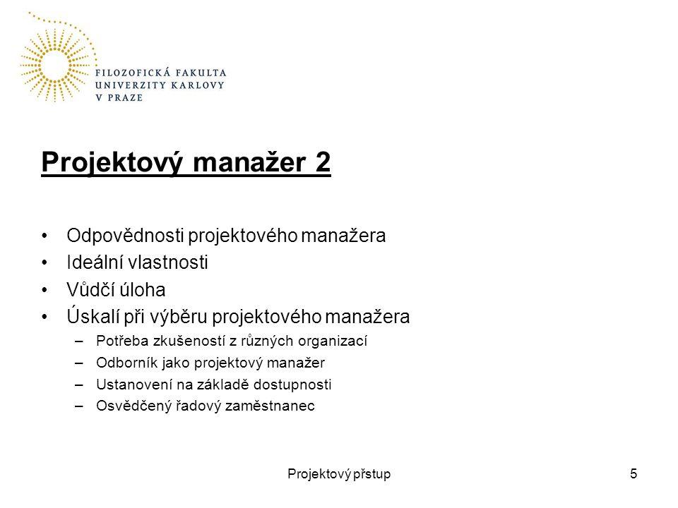 Projektový manažer 2 Odpovědnosti projektového manažera Ideální vlastnosti Vůdčí úloha Úskalí při výběru projektového manažera –Potřeba zkušeností z různých organizací –Odborník jako projektový manažer –Ustanovení na základě dostupnosti –Osvědčený řadový zaměstnanec Projektový přstup5