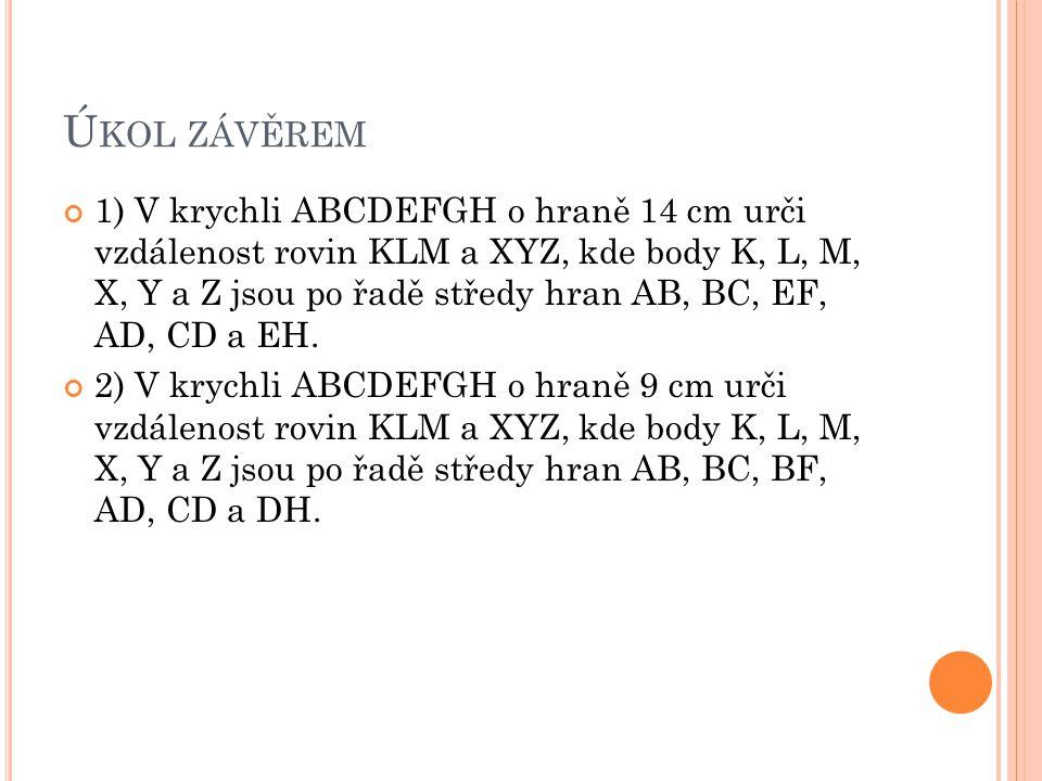 Ú KOL ZÁVĚREM 1) V krychli ABCDEFGH o hraně 14 cm urči vzdálenost rovin KLM a XYZ, kde body K, L, M, X, Y a Z jsou po řadě středy hran AB, BC, EF, AD,