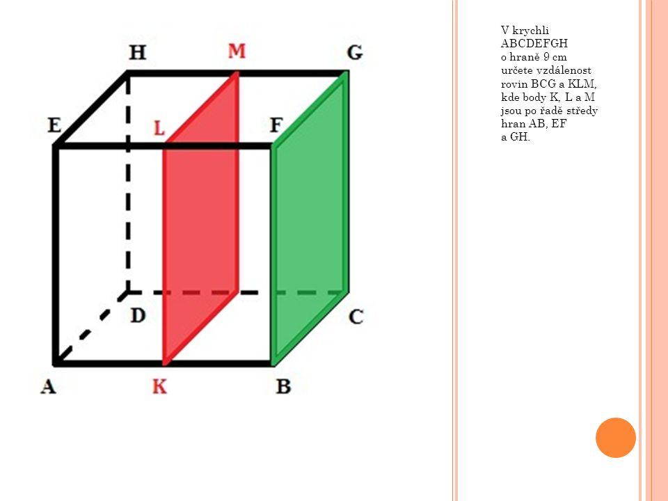 V krychli ABCDEFGH o hraně 9 cm určete vzdálenost rovin BCG a KLM, kde body K, L a M jsou po řadě středy hran AB, EF a GH.