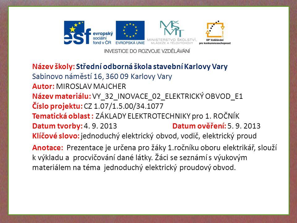 Název školy: Střední odborná škola stavební Karlovy Vary Sabinovo náměstí 16, 360 09 Karlovy Vary Autor: MIROSLAV MAJCHER Název materiálu: VY_32_INOVACE_02_ELEKTRICKÝ OBVOD_E1 Číslo projektu: CZ 1.07/1.5.00/34.1077 Tematická oblast : ZÁKLADY ELEKTROTECHNIKY pro 1.