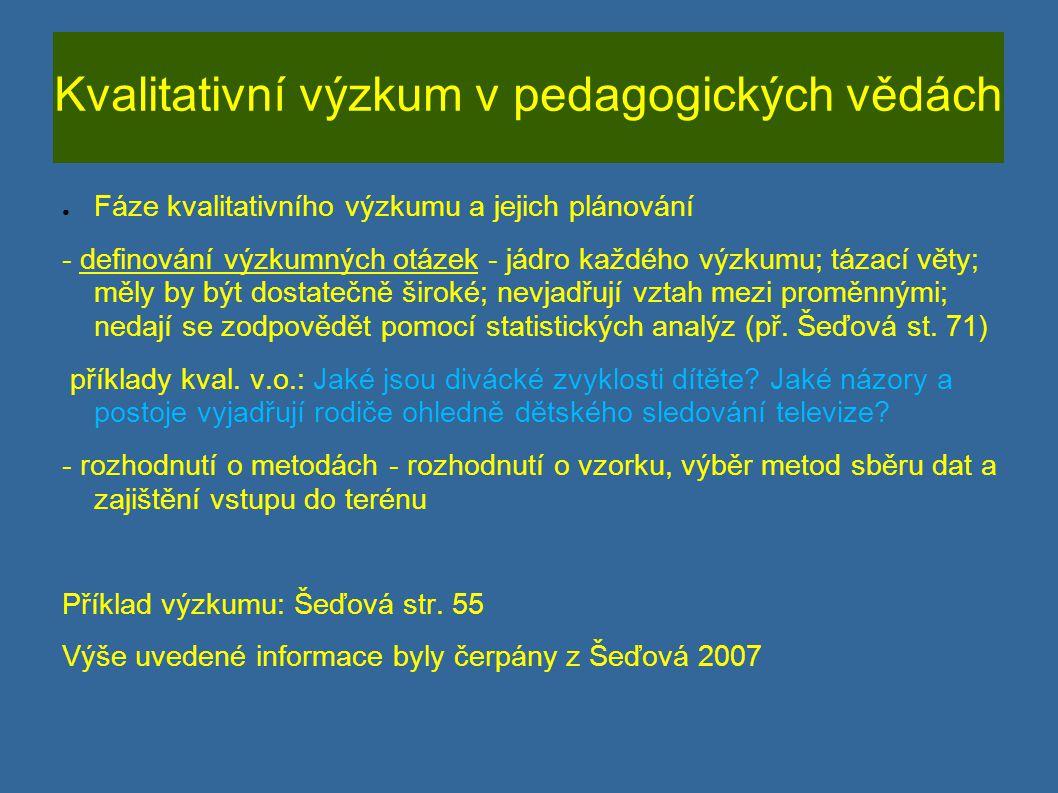 Kvalitativní výzkum v pedagogických vědách ● Fáze kvalitativního výzkumu a jejich plánování - definování výzkumných otázek - jádro každého výzkumu; tá