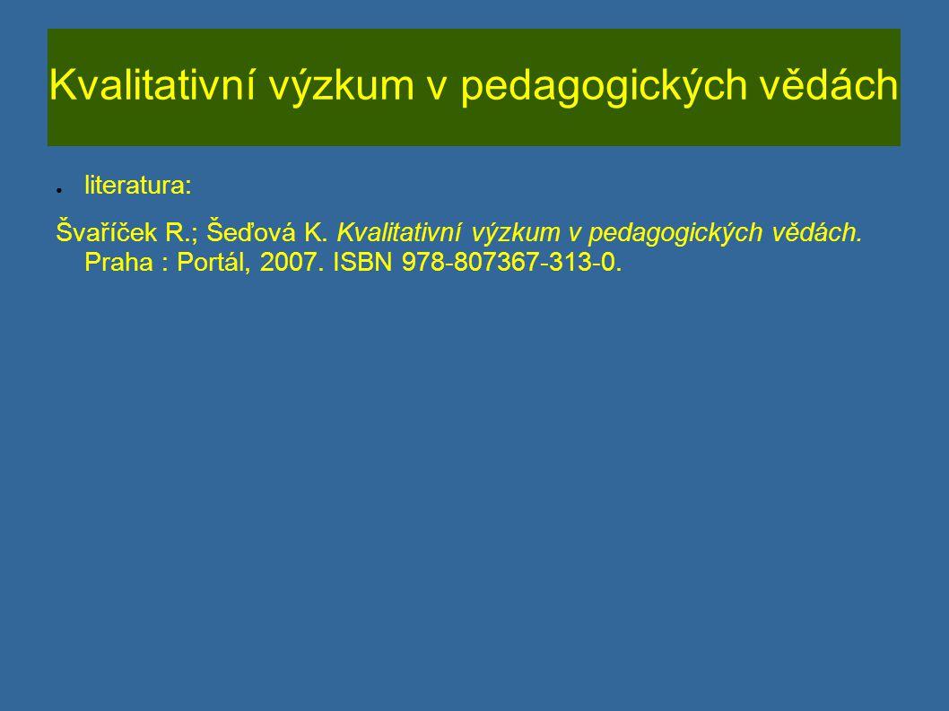 Kvalitativní výzkum v pedagogických vědách ● literatura: Švaříček R.; Šeďová K. Kvalitativní výzkum v pedagogických vědách. Praha : Portál, 2007. ISBN