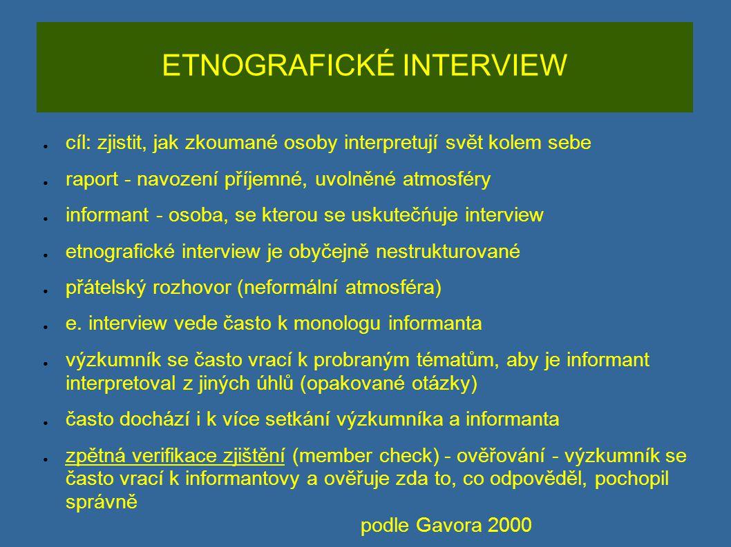 ETNOGRAFICKÉ INTERVIEW ● cíl: zjistit, jak zkoumané osoby interpretují svět kolem sebe ● raport - navození příjemné, uvolněné atmosféry ● informant -
