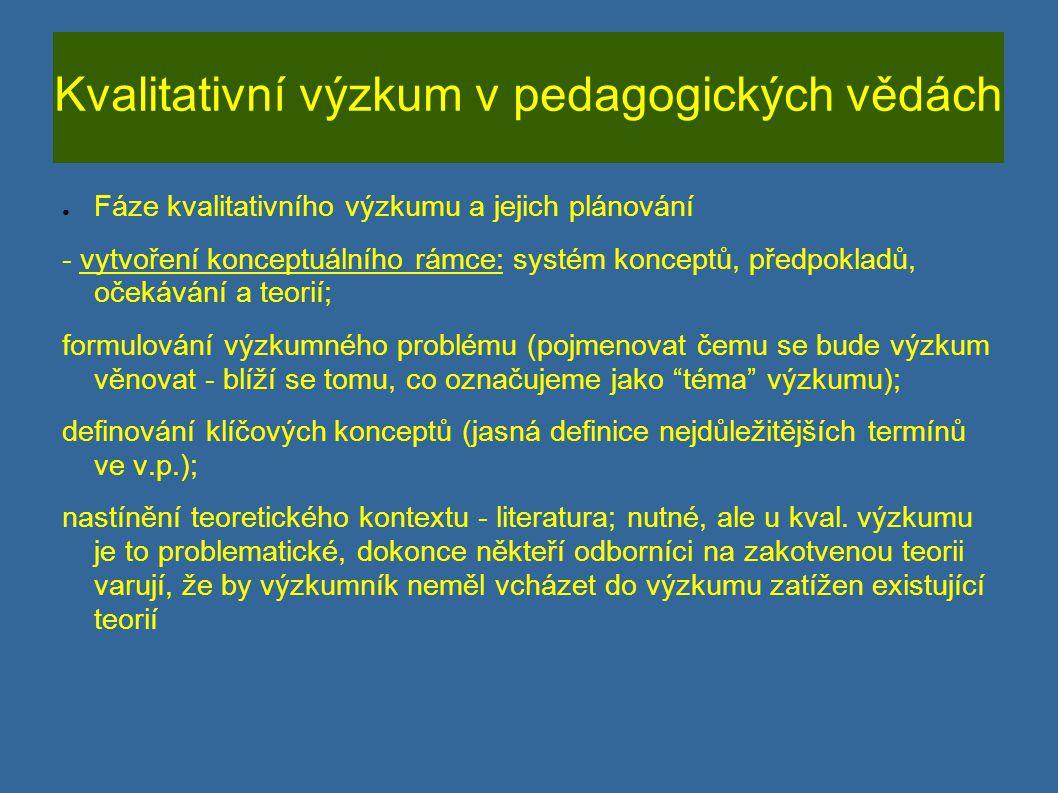 Kvalitativní výzkum v pedagogických vědách ● Fáze kvalitativního výzkumu a jejich plánování - definování výzkumných otázek - jádro každého výzkumu; tázací věty; měly by být dostatečně široké; nevjadřují vztah mezi proměnnými; nedají se zodpovědět pomocí statistických analýz (př.