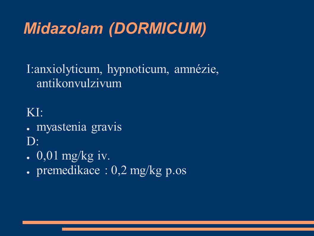 Midazolam (DORMICUM) I:anxiolyticum, hypnoticum, amnézie, antikonvulzivum KI: ● myastenia gravis D: ● 0,01 mg/kg iv.